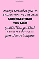 Always Remember You're Braver Than You Believe: Stronger Than You Seem: Smarter Than You Think & Twice As Beautiful As You'd Ever Imagine: Pink Notebook: Daily Diary, Affirmation, Anxiety, Stay Grounded, Gratitude Journal (6x9 100 Pages)
