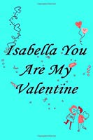 Isabella you are my valentine  Notebook/journal for Couples to write in, original appreciation gift for Valentine's Day, cute for wedding anniversary, nice diary/journal gift for boyfriend and girlfriend: valentine gift for her Soft Cover Glossy Finish