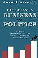 Building a Business of Politics: The Rise of Political Consulting and the Transformation of American Democracy (Studies in Postwar American Political Development)