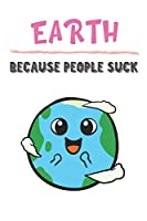 Earth Because People Suck: Earth Gifts for Girls and Women: Lined Paperback Notebook Journal with Colorful Front and Back Cover