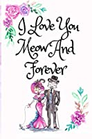 I Love You Meow And Forever: White Cover with a Cute Couple of Cats, Watercolor Flowers, Hearts & a Funny Cat Pun Saying, Valentine's Day Birthday Anniversary Gift for Girlfriend Boyfriend Wife Husband Lover Him or Her
