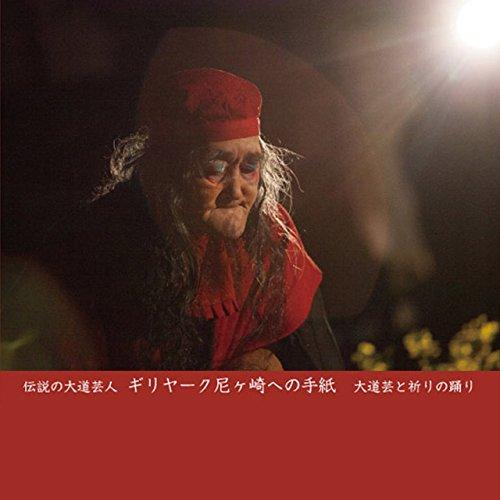 伝説の大道芸人ギリヤーク尼ケ崎への手紙—大道芸と祈りの踊り -