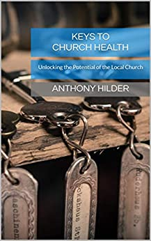 Keys to Church Health: Unlocking the Potential of the Local Church by [Hilder, Anthony]