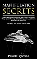 Manipulation Secrets: How To Manipulate Anyone In Less Than Five Minutes Using Speed Reading, Ethical Manipulation And Simple Mind Control Techniques - Including Case Studies And DIY-Tests