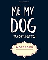 ME MY DOG TALK SHIT ABOUT YOU: Notebooks are a very essential part for taking notes, as a diary, writing thoughts and inspirations, tracking your goals,for homework, planning and organizing.