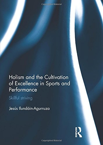 Holism and the Cultivation of Excellence in Sports and Performance: Skillful Striving (Ethics and Sport)