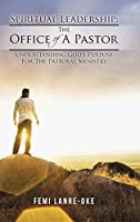 Spiritual Leadership the Office of a Pastor: Understanding God's Purpose for the Pastoral Ministry