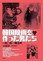 韓国映画を作った男たち: 一九〇五―四五年