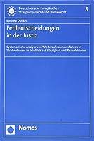 Fehlentscheidungen in Der Justiz: Systematische Analyse Von Wiederaufnahmeverfahren in Strafverfahren Im Hinblick Auf Haufigkeit Und Risikofaktoren (Deutsches Und Europaisches Strafprozessrecht Und Polizeirecht)