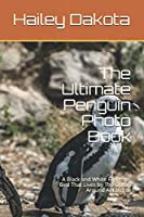 The Ultimate Penguin Photo Book: A Black and White Flightless Bird That Lives by The Ocean Around Antarctica