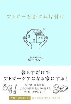 [福井 ひろ子]のアトピーを治すお片付け: 暮らすだけでアトピーケアになる家にする