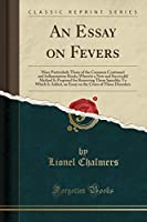 An Essay on Fevers: More Particularly Those of the Common Continued and Inflammatory Kinds; Wherein a New and Successful Method Is Proposed for Removing Them Speedily; To Which Is Added, an Essay on the Crises of Those Disorders (Classic Reprint)