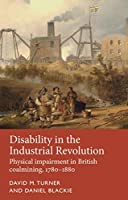 Disability in the Industrial Revolution: Physical Impairment in British Coalmining, 1780-1880 (Disability History)