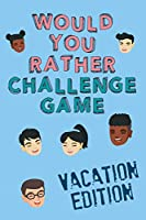 Would You Rather Challenge Game Vacation Edition: Fun Family Game For Kids, Teens and Adults, Funny Questions Perfect For Classrooms, Road Trips and Parties