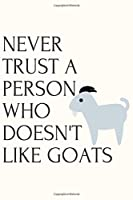 NEVER TRUST A PERSON WHO DOESN'T LIKE GOATS: Blank wide Lined Pages -Notebook With Funny Goat Print On The Cover. good Cute Gift Idea For Goat Lovers,and Animal Lovers