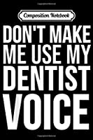 Composition Notebook: Dentist Funny Gift - Don't Make Me Use My Dentist Voice  Journal/Notebook Blank Lined Ruled 6x9 100 Pages