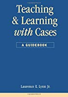 Teaching and Learning with Cases: A Guidebook (Public Administration and Public Policy)