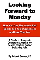 Looking Forward to Monday- How You Can Rise Above Bad Bosses and Toxic Companies and Love Your Job