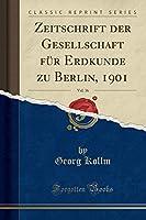 Zeitschrift Der Gesellschaft Fuer Erdkunde Zu Berlin, 1901, Vol. 36 (Classic Reprint)
