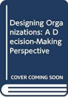 Designing Organizations: A Decision-Making Perspective