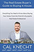 The Real Estate Buyer's Guide to Buying A House: Everything You Need to Know About Buying Your House, From The Mind Of A Successful Real Estate Professional (The Real Estate Buyer's Guide Series)