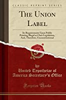 The Union Label: Its Requirements Upon Public Printing Illegal as Class Legislation, And, Therefore, Unconstitutional (Classic Reprint)