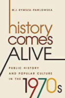 History Comes Alive: Public History and Popular Culture in the 1970s (Studies in United States Culture)