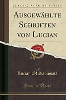 Ausgewaehlte Schriften Von Lucian (Classic Reprint)