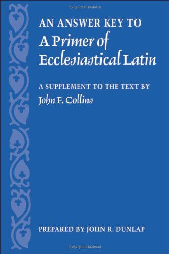Download An Answer Key to a Primer of Ecclesiastical Latin: A Supplement to the Text by John F. Collins 0813214696