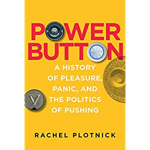 Power Button: A History of Pleasure, Panic, and the Politics of Pushing (The MIT Press)