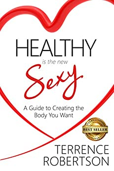 Healthy is the New Sexy: A Guide to Creating the Body You Want by [Robertson, Terrence]