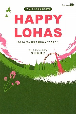 HAPPY LOHAS―わたしたちが都会で働きながらできること (1day change K)の詳細を見る