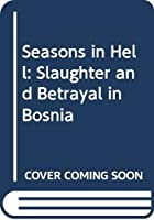 Seasons in Hell: Slaughter and Betrayal in Bosnia