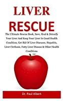 Liver Rescue: The Ultimate Rescue Book, Heal & Detoxify Your Liver And Keep Your Liver In Good Health Condition, Get Rid Of Liver Diseases, Hepatitis, Liver Cirrhosis, Fatty Liver Disease e.t.c