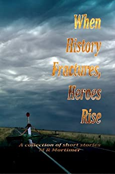 When History Fractures, Heroes Rise: A collection of short stories by [Mortimer, M R]