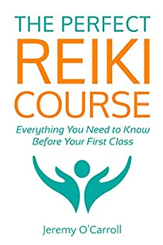The Perfect Reiki Course: Everything You Need to Know Before Your First Class by [O'Carroll, Jeremy]