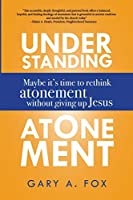 Understanding Atonement: Maybe It's Time to Rethink Atonement without Giving Up Jesus