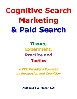 Cognitive Search Marketing & Paid Search: Theory, Experiment, Practice and Tactics: A PPC Paradigm Powered by Persuasion and Cognition by [Thincr LLC]