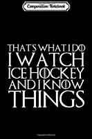 Composition Notebook: THAT'S WHAT I DO I WATCH ICE HOCKEY AND I KNOW THINGS  Journal/Notebook Blank Lined Ruled 6x9 100 Pages