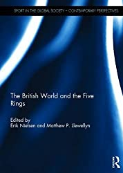 The British World and the Five Rings: Essays in British Imperialism and the Modern Olympic Movement (Sport in the Global Society - Historical perspectives)