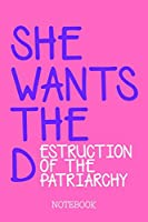 SHE WANTS THE Destruction of the Patriarchy - Notebook: Funny Feminist Notepad