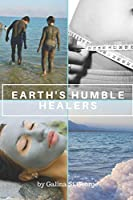 Earth's Humble Healers: Learn How to Use Salts, Muds & Clays for Better Health, Youth & Vitality. Plus 80 Health & Beauty Recipes. (Mineral Healing)