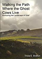Walking the Path Where the Ghost Cows Live: Honouring the Landscape of Grief