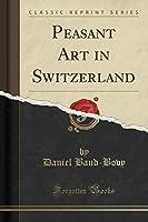 Peasant Art in Switzerland (Classic Reprint)