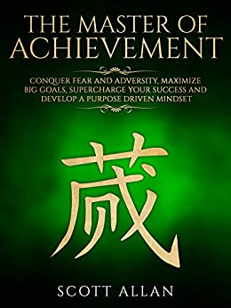 The Master of Achievement: Conquer Fear and Adversity, Maximize Big Goals, Supercharge Your Success and Develop a Purpose Driven Mindset (Life Mastery Book 3) by [Allan, Scott]