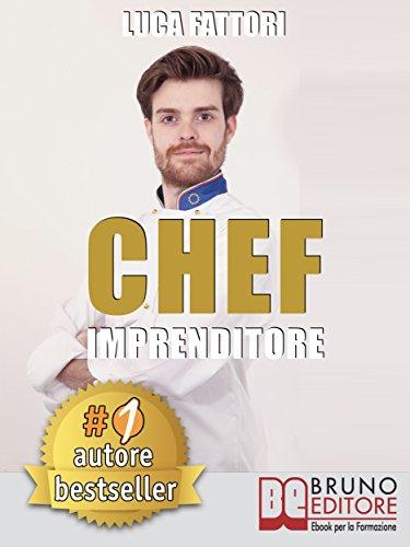 Chef Imprenditore: Come Diventare Uno Chef Imprenditore Di Successo Partendo Da Zero