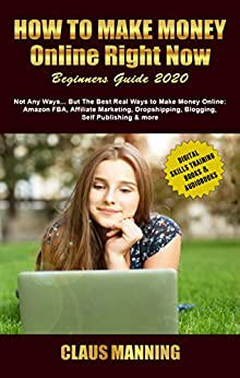 How to Make Money Online Right Now: Beginners Guide 2020 -Not Any Ways... but The Best Real Ways to Make Money Online: Amazon Fba, Affiliate Marketing, ... Skills Training Books & Audiobooks Book 1) by [Manning, Claus]