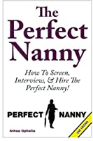 The Perfect Nanny: How to Screen, Interview and Hire the Perfect Nanny!
