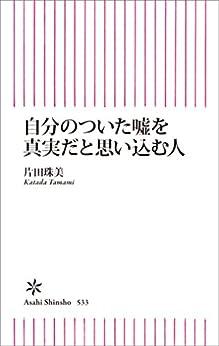 [片田珠美]の自分のついた嘘を真実だと思い込む人 (朝日新書)