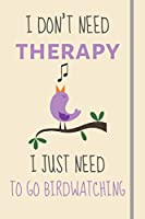 I Don't Need Therapy - I Just Need To Go Birdwatching: Funny Novelty BirdWatching Gift For Adults - Lined Journal or Notebook